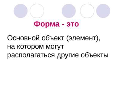 Форма - это Основной объект (элемент), на котором могут располагаться другие ...