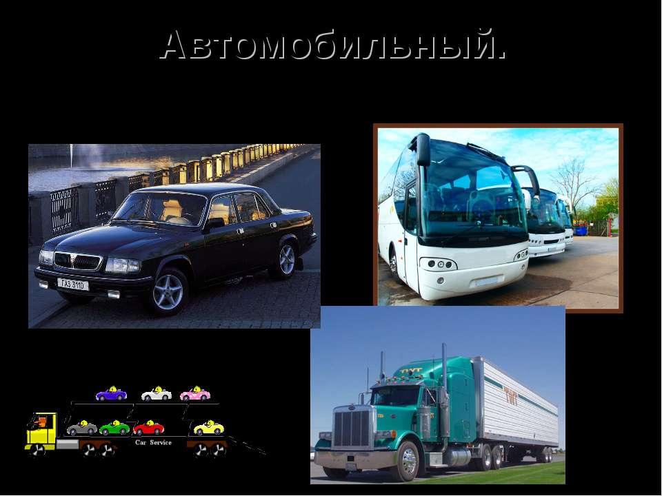 Автомобильный. Самый распространённый вид транспорта. Транспортные средства: ...