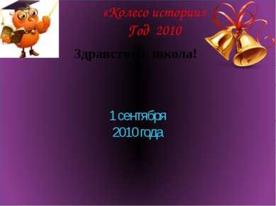 «Колесо истории» Год 2010 Здравствуй, школа! 1 сентября 2010 года
