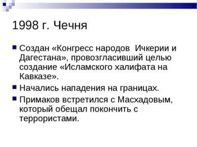 1998 г. Чечня Создан «Конгресс народов Ичкерии и Дагестана», провозгласивший ...
