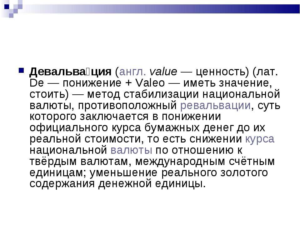 Девальва ция (англ. value— ценность) (лат. De— понижение + Valeo— иметь зн...