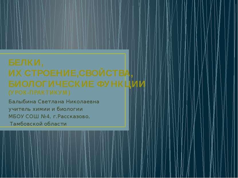 БЕЛКИ, ИХ СТРОЕНИЕ,СВОЙСТВА, БИОЛОГИЧЕСКИЕ ФУНКЦИИ (УРОК-ПРАКТИКУМ) Балыбина ...