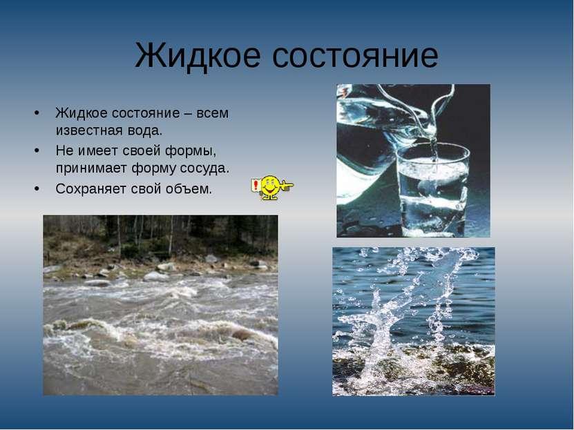 Жидкое состояние Жидкое состояние – всем известная вода. Не имеет своей формы...