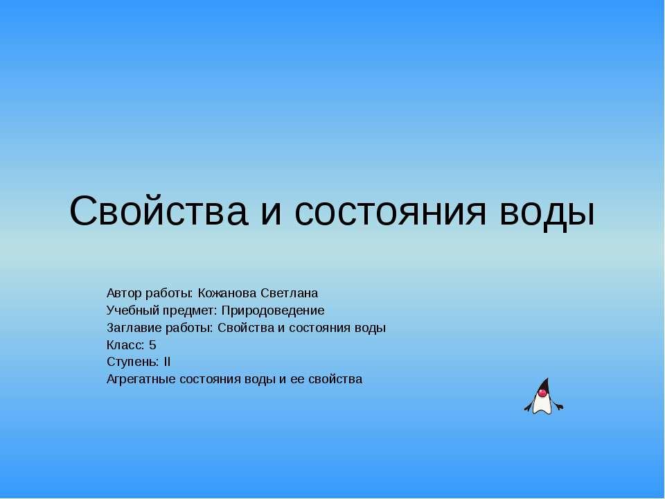 Свойства и состояния воды Автор работы: Кожанова Светлана Учебный предмет: Пр...