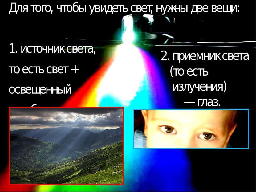 Для того, чтобы увидеть свет, нужны две вещи: 1. источник света, то есть свет...