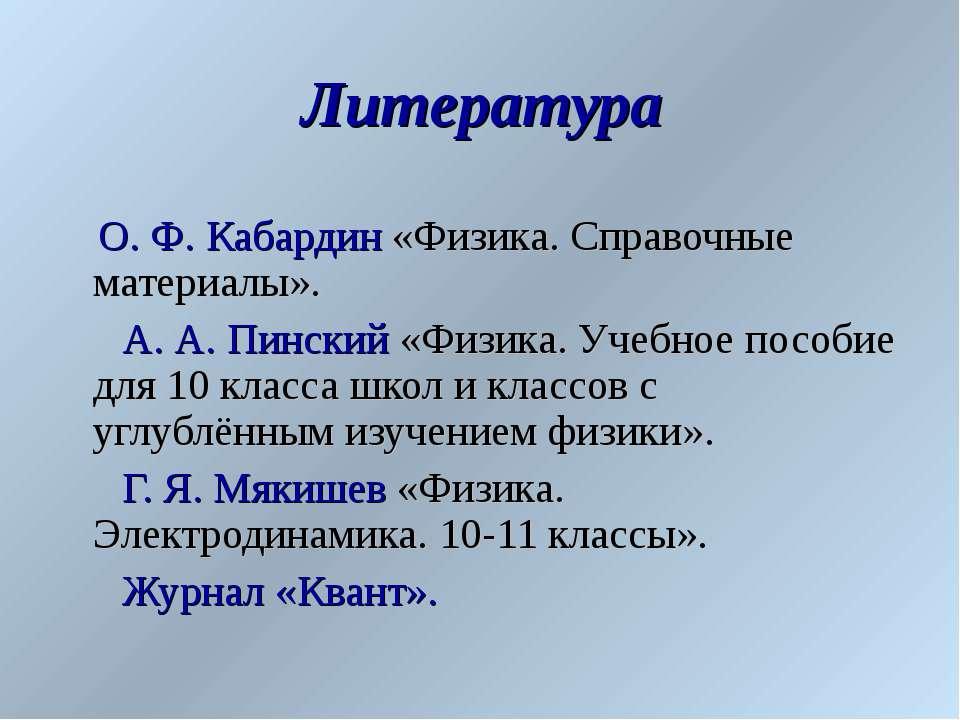 Литература О. Ф. Кабардин «Физика. Справочные материалы». А. А. Пинский «Физи...