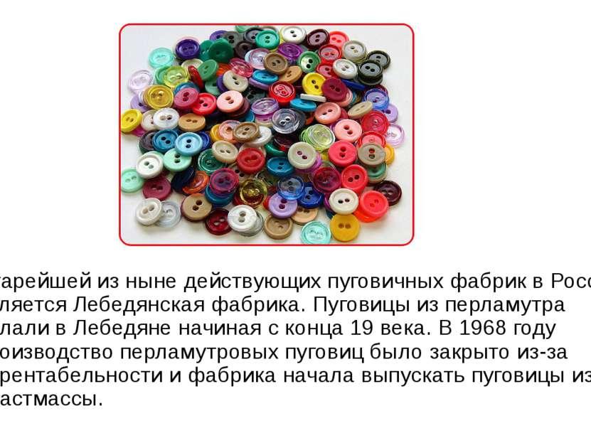 Старейшей из ныне действующих пуговичных фабрик в России является Лебедянская...