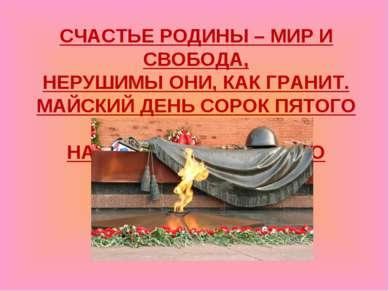 СЧАСТЬЕ РОДИНЫ – МИР И СВОБОДА, НЕРУШИМЫ ОНИ, КАК ГРАНИТ. МАЙСКИЙ ДЕНЬ СОРОК ...
