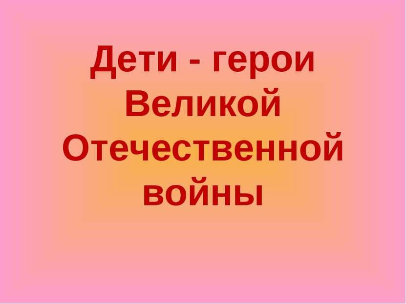 Дети - герои Великой Отечественной войны