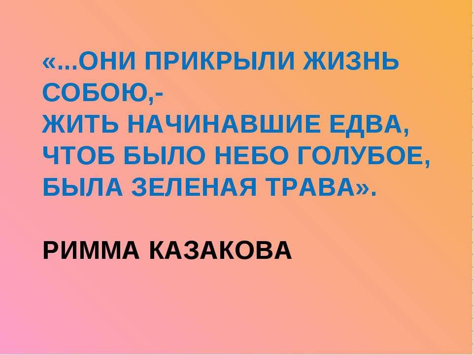 «...ОНИ ПРИКРЫЛИ ЖИЗНЬ СОБОЮ,- ЖИТЬ НАЧИНАВШИЕ ЕДВА, ЧТОБ БЫЛО НЕБО ГОЛУБОЕ, ...