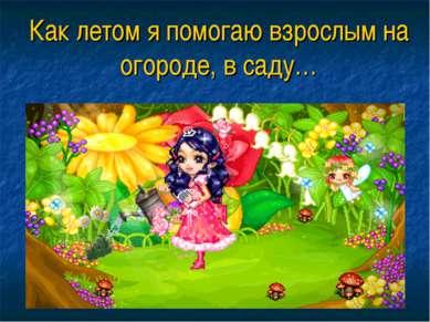 Как летом я помогаю взрослым на огороде, в саду…