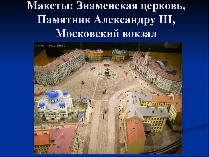 Макеты: Знаменская церковь, Памятник Александру III, Московский вокзал