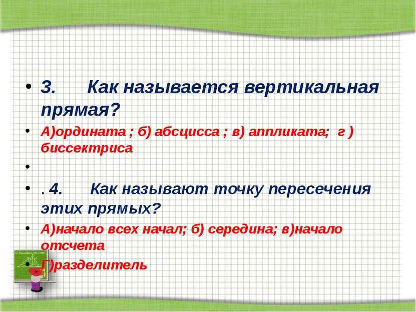 3. Как называется вертикальная прямая? А)ордината ; б) абсцисса ; в) апп...