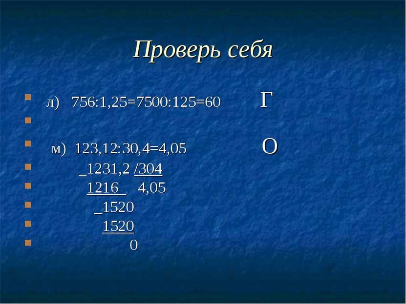 Проверь себя л) 756:1,25=7500:125=60 Г м) 123,12:30,4=4,05 О _1231,2 /304 121...