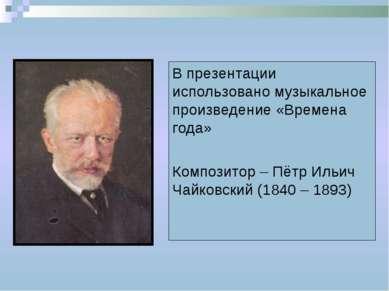 В презентации использовано музыкальное произведение «Времена года» Композитор...