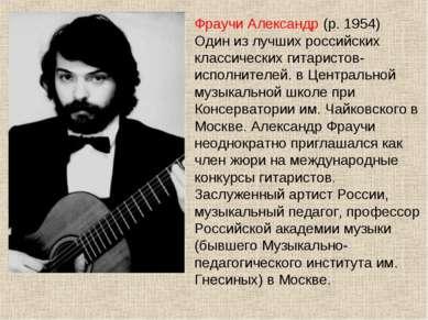 Фраучи Александр (р. 1954) Один из лучших российских классических гитаристов-...