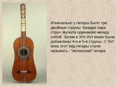 Изначально у гитары было три двойные струны. Каждая пара струн звучала одинак...
