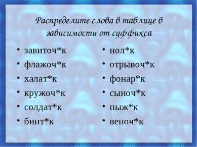 Распределите слова в таблице в зависимости от суффикса завиточ*к флажоч*к хал...