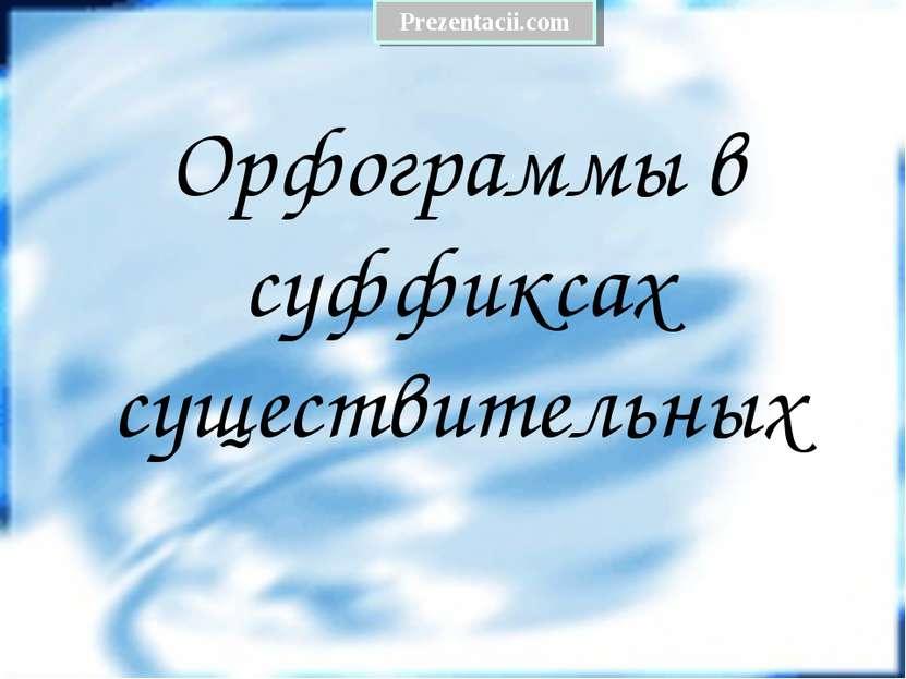 Орфограммы в суффиксах существительных Prezentacii.com
