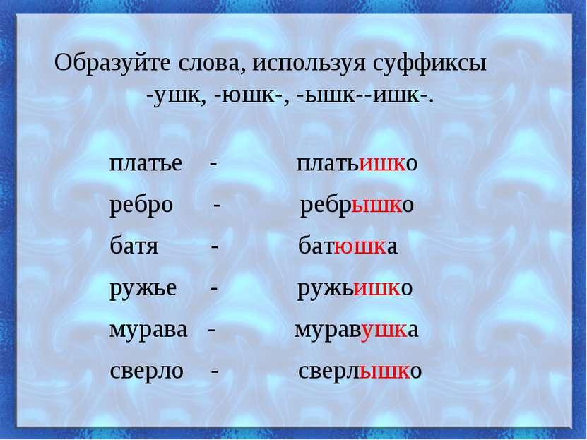 Образуйте слова, используя суффиксы -ушк, -юшк-, -ышк--ишк-. платье - платьиш...