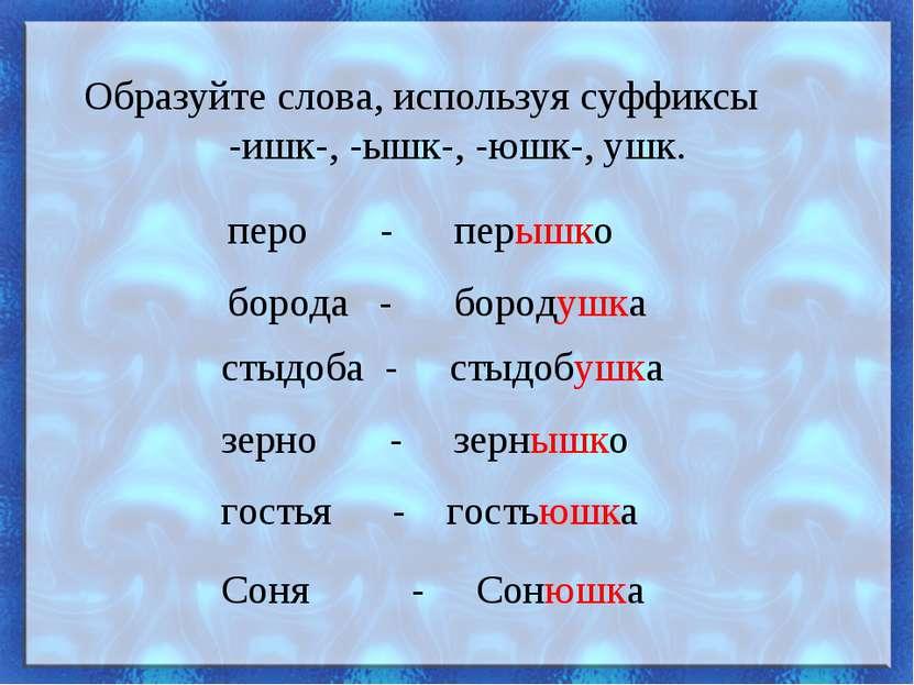 Образуйте слова, используя суффиксы -ишк-, -ышк-, -юшк-, ушк. перо - перышко ...