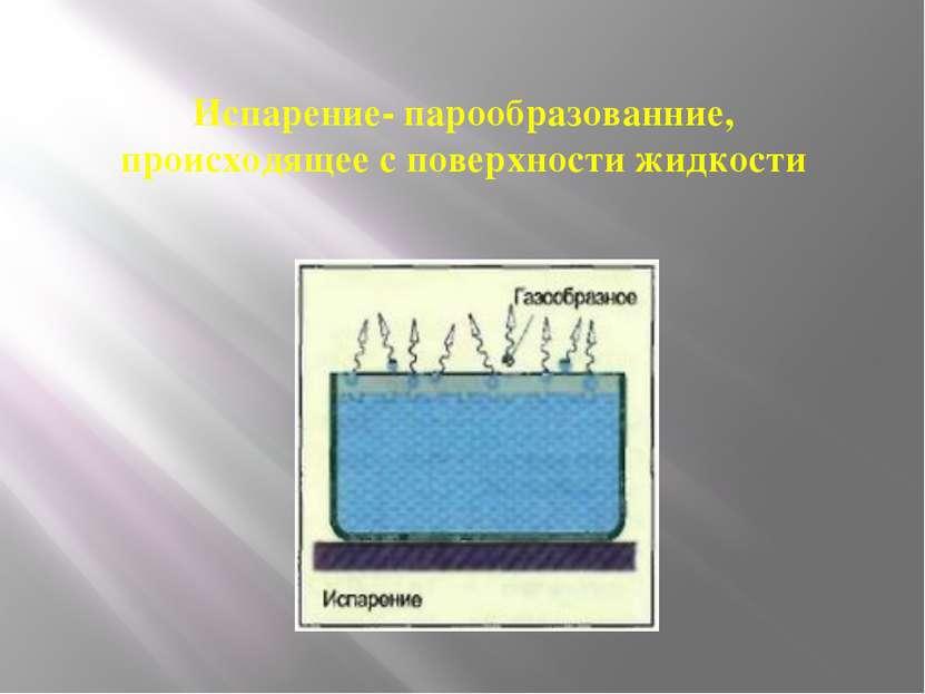 Испарение- парообразованние, происходящее с поверхности жидкости