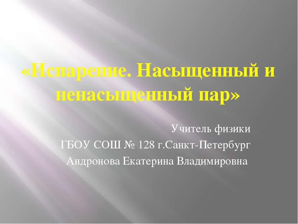 «Испарение. Насыщенный и ненасыщенный пар» Учитель физики ГБОУ СОШ № 128 г.Са...