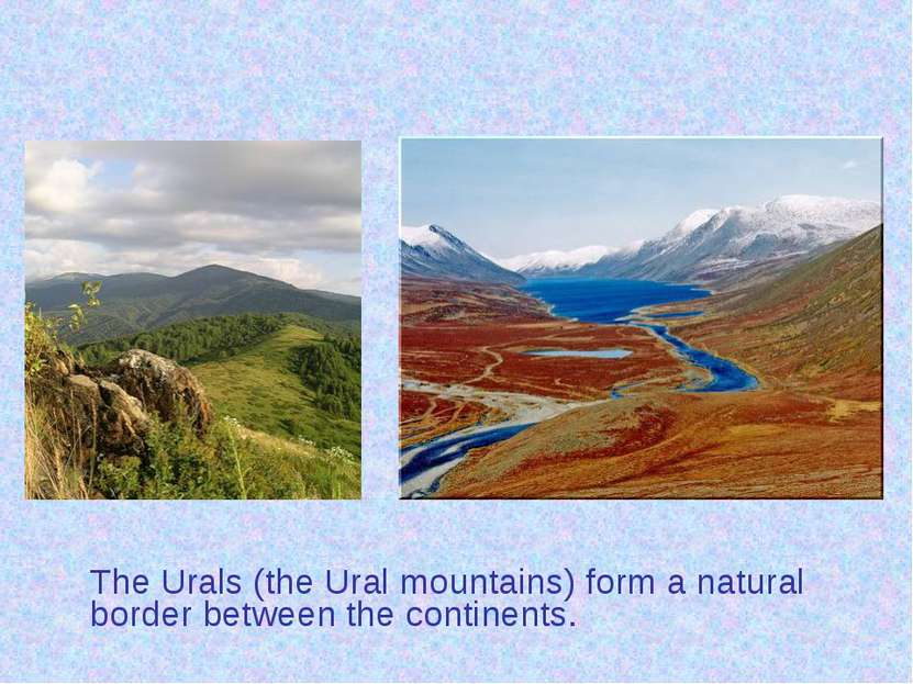 The Urals (the Ural mountains) form a natural border between the continents.