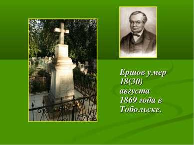Ершов умер 18(30) августа 1869 года в Тобольске.