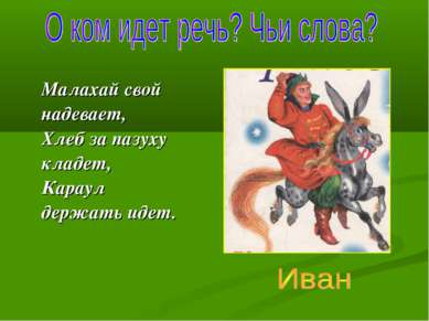 Малахай свой надевает, Хлеб за пазуху кладет, Караул держать идет.