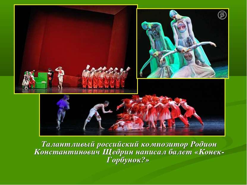 Талантливый российский композитор Родион Константинович Щедрин написал балет ...