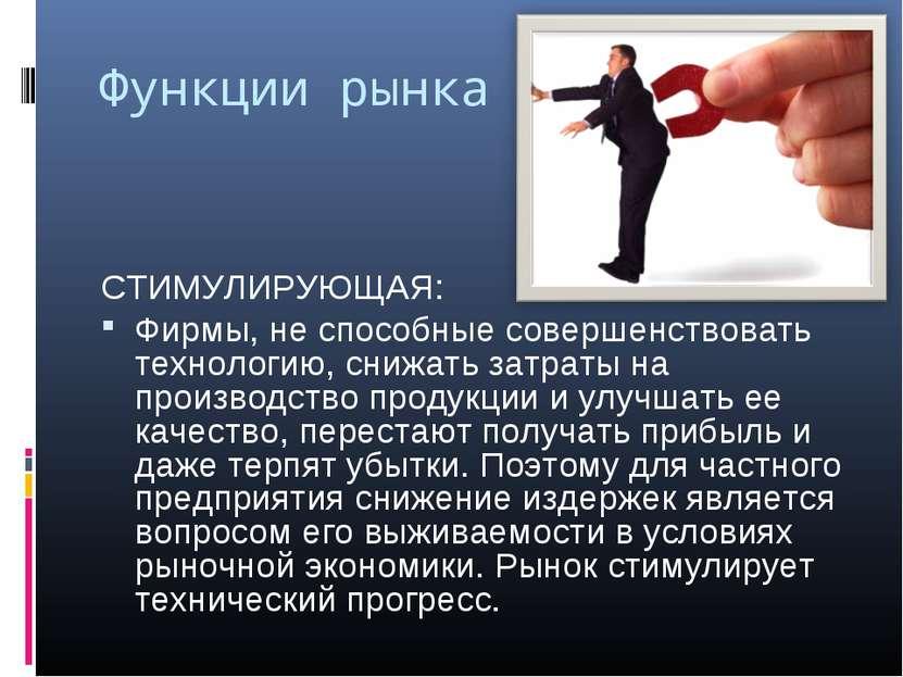 Функции рынка СТИМУЛИРУЮЩАЯ: Фирмы, не способные совершенствовать технологию,...