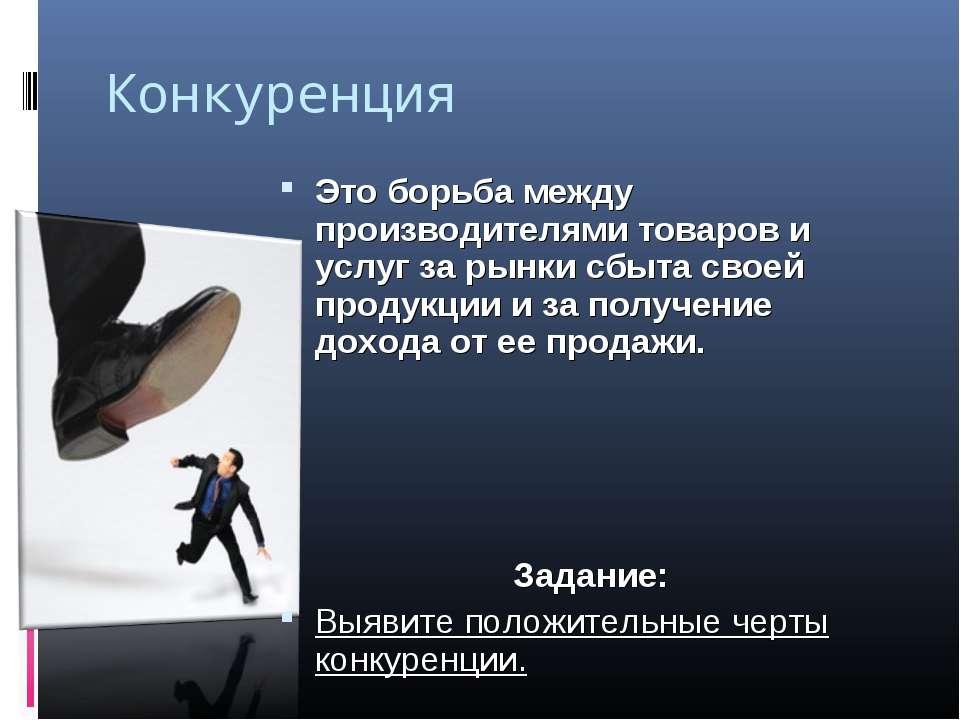 Конкуренция Это борьба между производителями товаров и услуг за рынки сбыта с...