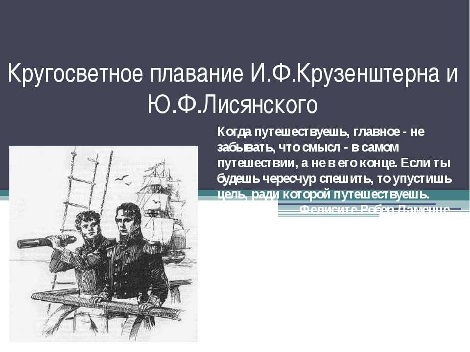 Кругосветное плавание И.Ф.Крузенштерна и Ю.Ф.Лисянского Когда путешествуешь, ...