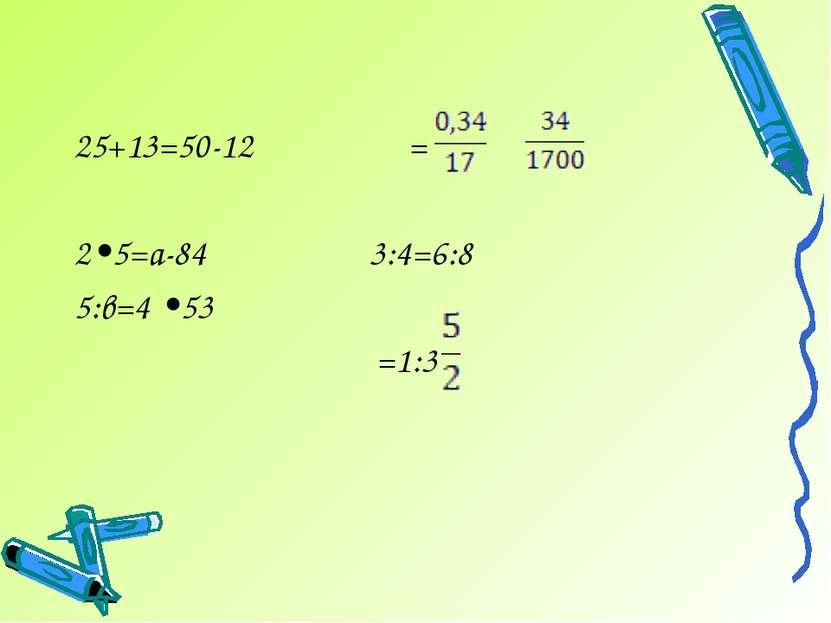 25+13=50-12 = 2•5=а-84 3:4=6:8 5:в=4 •53 =1:3