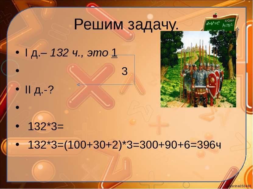 Решим задачу. I д.– 132 ч., это 1 3 II д.-? 132*3= 132*3=(100+30+2)*3=300+90...