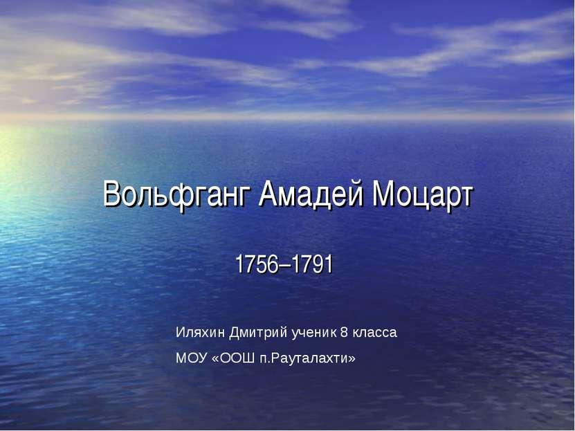 Вольфганг Амадей Моцарт 1756–1791 Иляхин Дмитрий ученик 8 класса МОУ «ООШ п.Р...