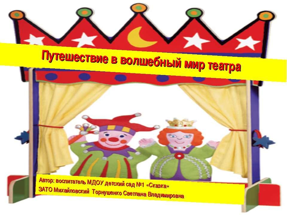 Путешествие в волшебный мир театра Автор: воспитатель МДОУ детский сад №1 «Ск...