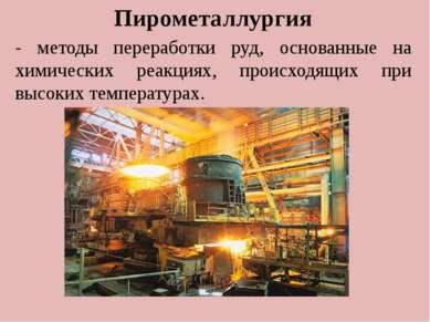 . Пирометаллургия - методы переработки руд, основанные на химических реакциях...