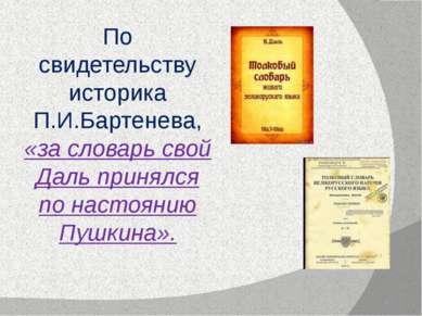По свидетельству историка П.И.Бартенева, «за словарь свой Даль принялся по на...