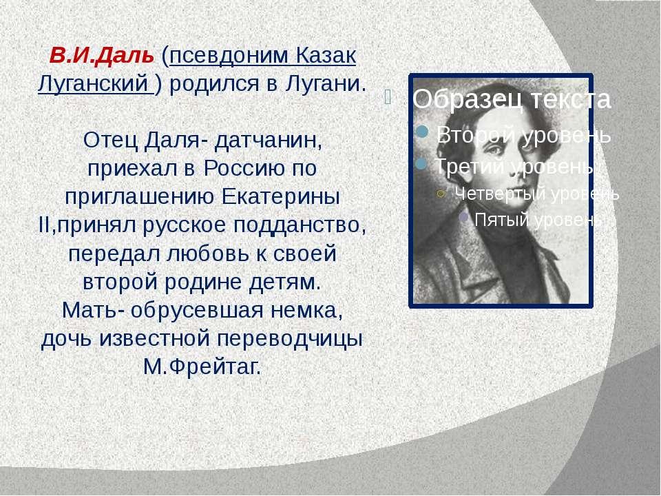 В.И.Даль (псевдоним Казак Луганский ) родился в Лугани. Отец Даля- датчанин, ...