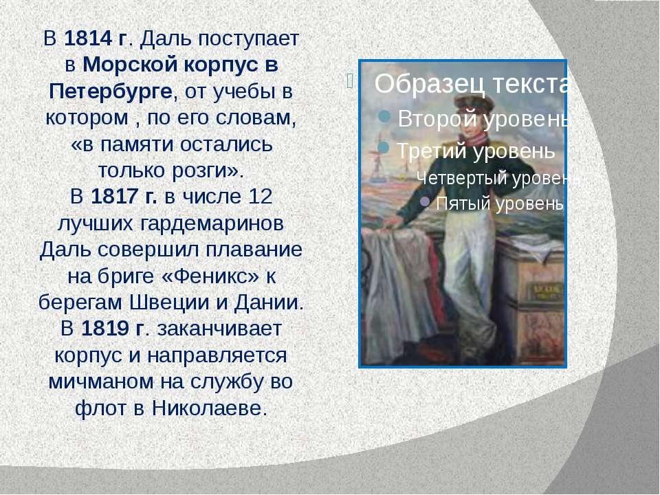 В 1814 г. Даль поступает в Морской корпус в Петербурге, от учебы в котором , ...