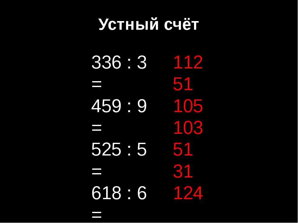 Устный счёт 336 : 3 = 459 : 9 = 525 : 5 = 618 : 6 = 408 : 8 = 124 : 4 = 248 :...