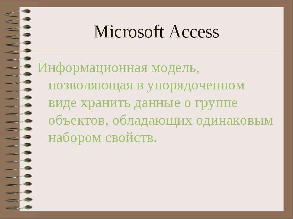 Microsoft Access Информационная модель, позволяющая в упорядоченном виде хран...