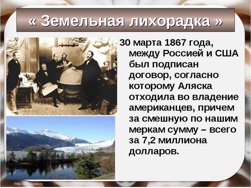 « Земельная лихорадка » 30 марта 1867 года, между Россией и США был подписан ...