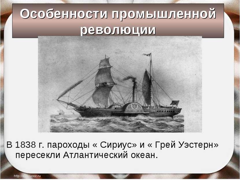 Особенности промышленной революции В 1838 г. пароходы « Сириус» и « Грей Уэст...