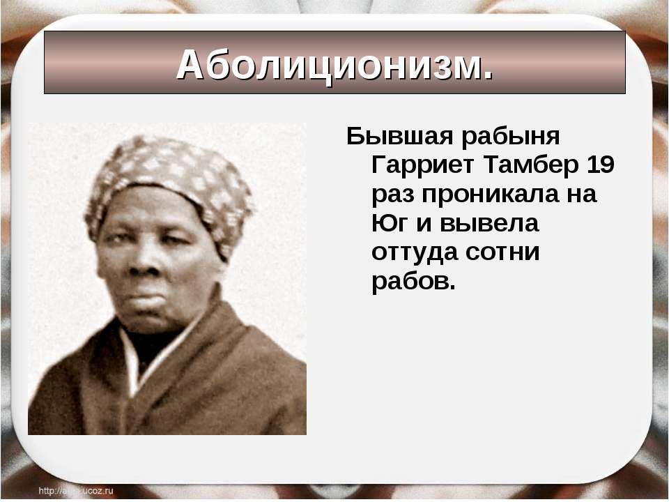 Аболиционизм. Бывшая рабыня Гарриет Тамбер 19 раз проникала на Юг и вывела от...