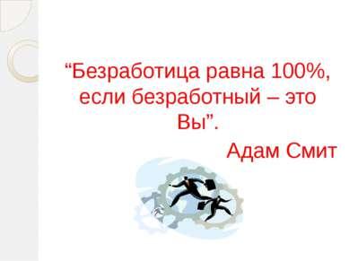 """""""Безработица равна 100%, если безработный – это Вы"""". Адам Смит"""