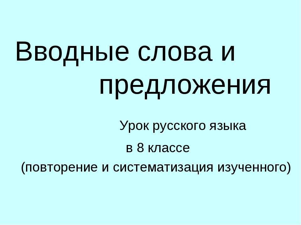 Вводные слова и предложения Урок русского языка в 8 классе (повторение и сист...