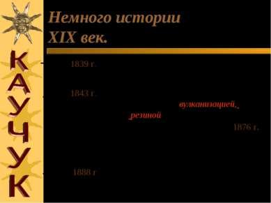 Немного истории XIX век. 1839 г. открыта вулканизация каучука Ч. Гудьиром тор...